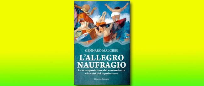 """L' """"Allegro Naufragio"""" della destra e la crisi del bipolarismo ripercorsi in un saggio di Gennaro Malgieri"""